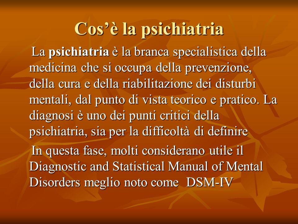 Cos'è la psichiatria La psichiatria è la branca specialistica della medicina che si occupa della prevenzione, della cura e della riabilitazione dei disturbi mentali, dal punto di vista teorico e pratico.