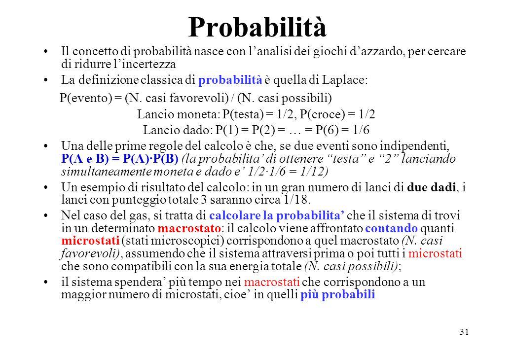 31 Probabilità Il concetto di probabilità nasce con l'analisi dei giochi d'azzardo, per cercare di ridurre l'incertezza La definizione classica di probabilità è quella di Laplace: P(evento) = (N.