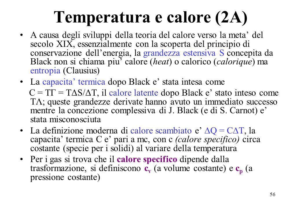 56 Temperatura e calore (2A) A causa degli sviluppi della teoria del calore verso la meta' del secolo XIX, essenzialmente con la scoperta del principio di conservazione dell'energia, la grandezza estensiva S concepita da Black non si chiama piu' calore (heat) o calorico (calorique) ma entropia (Clausius) La capacita' termica dopo Black e' stata intesa come C = TΓ = TΔS/ΔT, il calore latente dopo Black e' stato inteso come TΛ; queste grandezze derivate hanno avuto un immediato successo mentre la concezione complessiva di J.