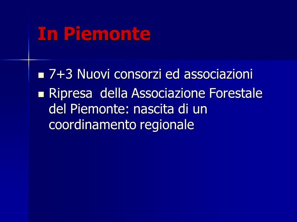 In Piemonte 7+3 Nuovi consorzi ed associazioni 7+3 Nuovi consorzi ed associazioni Ripresa della Associazione Forestale del Piemonte: nascita di un coordinamento regionale Ripresa della Associazione Forestale del Piemonte: nascita di un coordinamento regionale