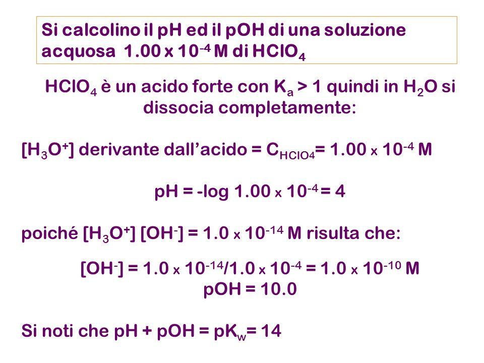 Si calcolino il pH ed il pOH di una soluzione acquosa 1.00 x 10 -4 M di HClO 4 HClO 4 è un acido forte con K a > 1 quindi in H 2 O si dissocia completamente: [H 3 O + ] derivante dall'acido = C HClO 4 = 1.00 x 10 -4 M pH = -log 1.00 x 10 -4 = 4 poiché [H 3 O + ] [OH - ] = 1.0 x 10 -14 M risulta che: [OH - ] = 1.0 x 10 -14 /1.0 x 10 -4 = 1.0 x 10 -10 M pOH = 10.0 Si noti che pH + pOH = pK w = 14