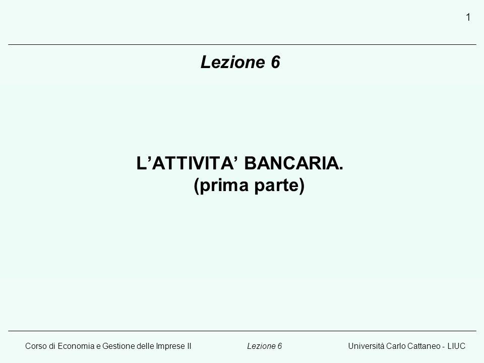 Corso di Economia e Gestione delle Imprese IIUniversità Carlo Cattaneo - LIUCLezione 6 1 L'ATTIVITA' BANCARIA.