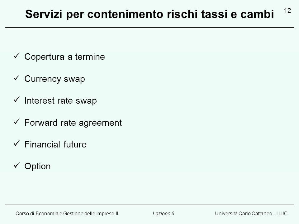Corso di Economia e Gestione delle Imprese IIUniversità Carlo Cattaneo - LIUCLezione 6 12 Servizi per contenimento rischi tassi e cambi Copertura a termine Currency swap Interest rate swap Forward rate agreement Financial future Option