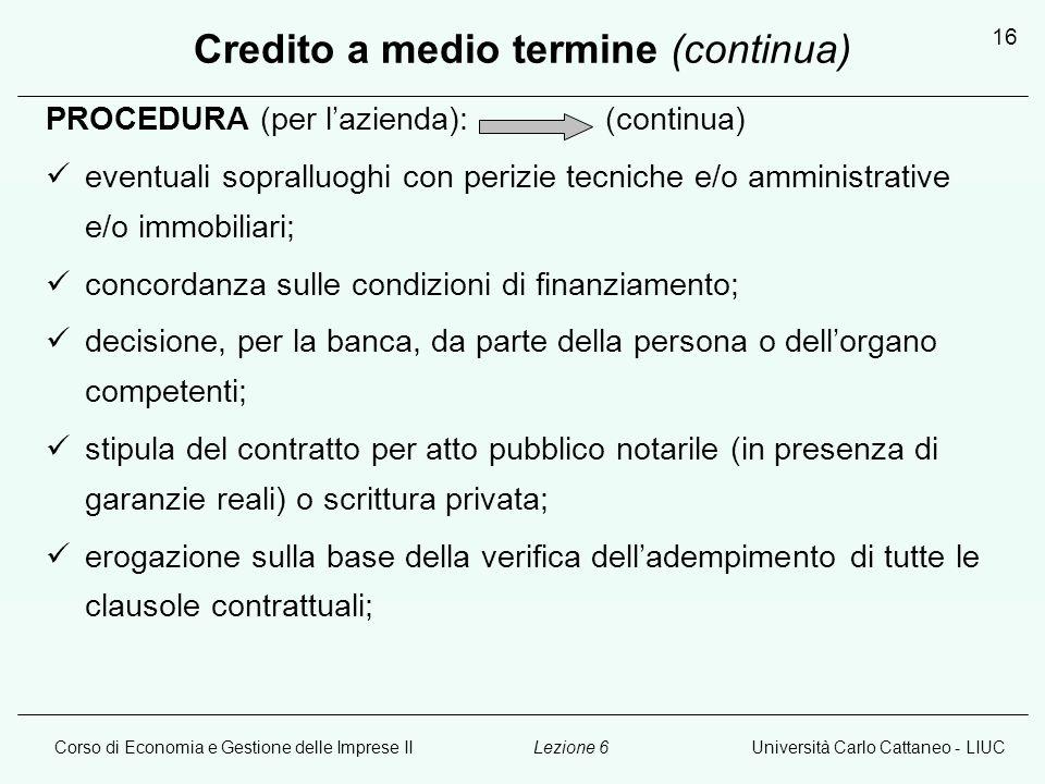 Corso di Economia e Gestione delle Imprese IIUniversità Carlo Cattaneo - LIUCLezione 6 16 Credito a medio termine (continua) PROCEDURA (per l'azienda): (continua) eventuali sopralluoghi con perizie tecniche e/o amministrative e/o immobiliari; concordanza sulle condizioni di finanziamento; decisione, per la banca, da parte della persona o dell'organo competenti; stipula del contratto per atto pubblico notarile (in presenza di garanzie reali) o scrittura privata; erogazione sulla base della verifica dell'adempimento di tutte le clausole contrattuali;