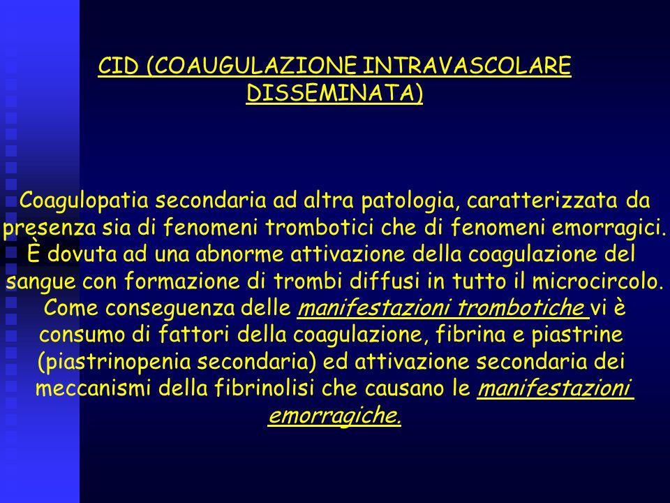 CID (COAUGULAZIONE INTRAVASCOLARE DISSEMINATA) Coagulopatia secondaria ad altra patologia, caratterizzata da presenza sia di fenomeni trombotici che d