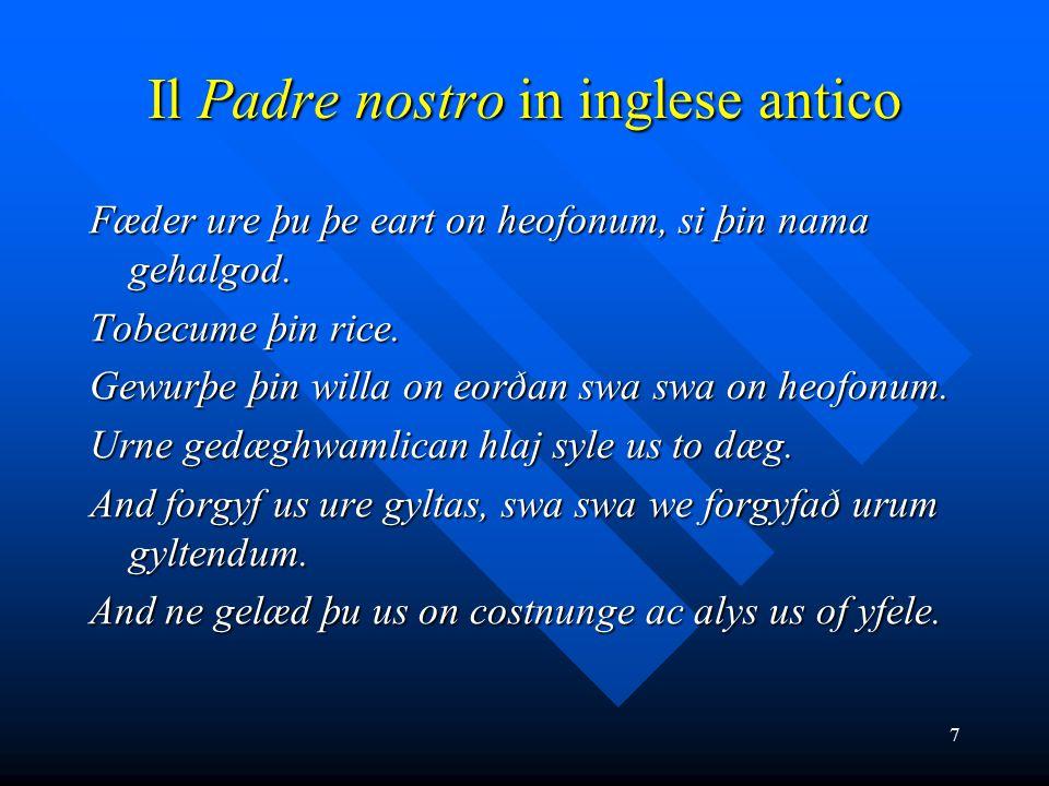 7 Il Padre nostro in inglese antico Fæder ure þu þe eart on heofonum, si þin nama gehalgod. Tobecume þin rice. Gewurþe þin willa on eorðan swa swa on