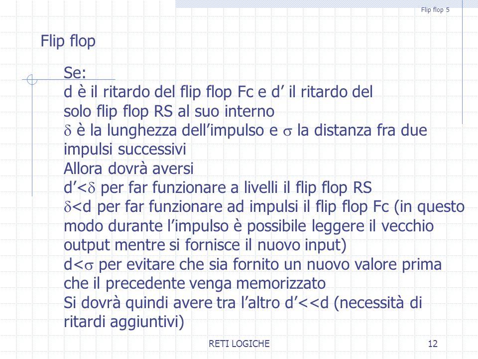 RETI LOGICHE12 Flip flop 5 Flip flop Se: d è il ritardo del flip flop Fc e d' il ritardo del solo flip flop RS al suo interno  è la lunghezza dell'impulso e  la distanza fra due impulsi successivi Allora dovrà aversi d'<  per far funzionare a livelli il flip flop RS  <d per far funzionare ad impulsi il flip flop Fc (in questo modo durante l'impulso è possibile leggere il vecchio output mentre si fornisce il nuovo input) d<  per evitare che sia fornito un nuovo valore prima che il precedente venga memorizzato Si dovrà quindi avere tra l'altro d'<<d (necessità di ritardi aggiuntivi)