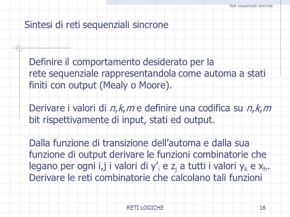 RETI LOGICHE16 Reti sequenziali sincrone Sintesi di reti sequenziali sincrone Definire il comportamento desiderato per la rete sequenziale rappresentandola come automa a stati finiti con output (Mealy o Moore).