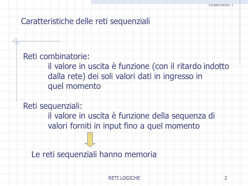 RETI LOGICHE2 Caratteristiche 1 Caratteristiche delle reti sequenziali Reti combinatorie: il valore in uscita è funzione (con il ritardo indotto dalla rete) dei soli valori dati in ingresso in quel momento Reti sequenziali: il valore in uscita è funzione della sequenza di valori forniti in input fino a quel momento Le reti sequenziali hanno memoria