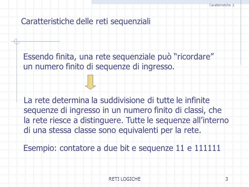 RETI LOGICHE3 Caratteristiche 2 Caratteristiche delle reti sequenziali Essendo finita, una rete sequenziale può ricordare un numero finito di sequenze di ingresso.