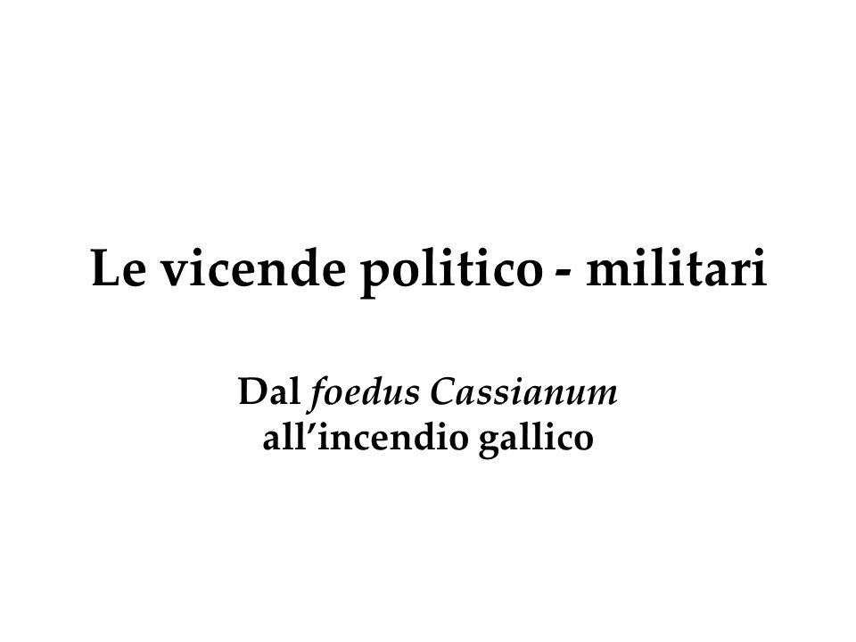 Le vicende politico - militari Dal foedus Cassianum all'incendio gallico