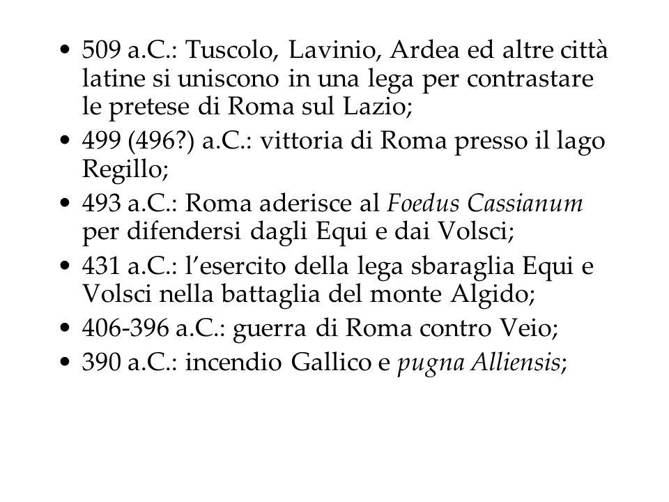 509 a.C.: Tuscolo, Lavinio, Ardea ed altre città latine si uniscono in una lega per contrastare le pretese di Roma sul Lazio; 499 (496?) a.C.: vittoria di Roma presso il lago Regillo; 493 a.C.: Roma aderisce al Foedus Cassianum per difendersi dagli Equi e dai Volsci; 431 a.C.: l'esercito della lega sbaraglia Equi e Volsci nella battaglia del monte Algido; 406-396 a.C.: guerra di Roma contro Veio; 390 a.C.: incendio Gallico e pugna Alliensis;
