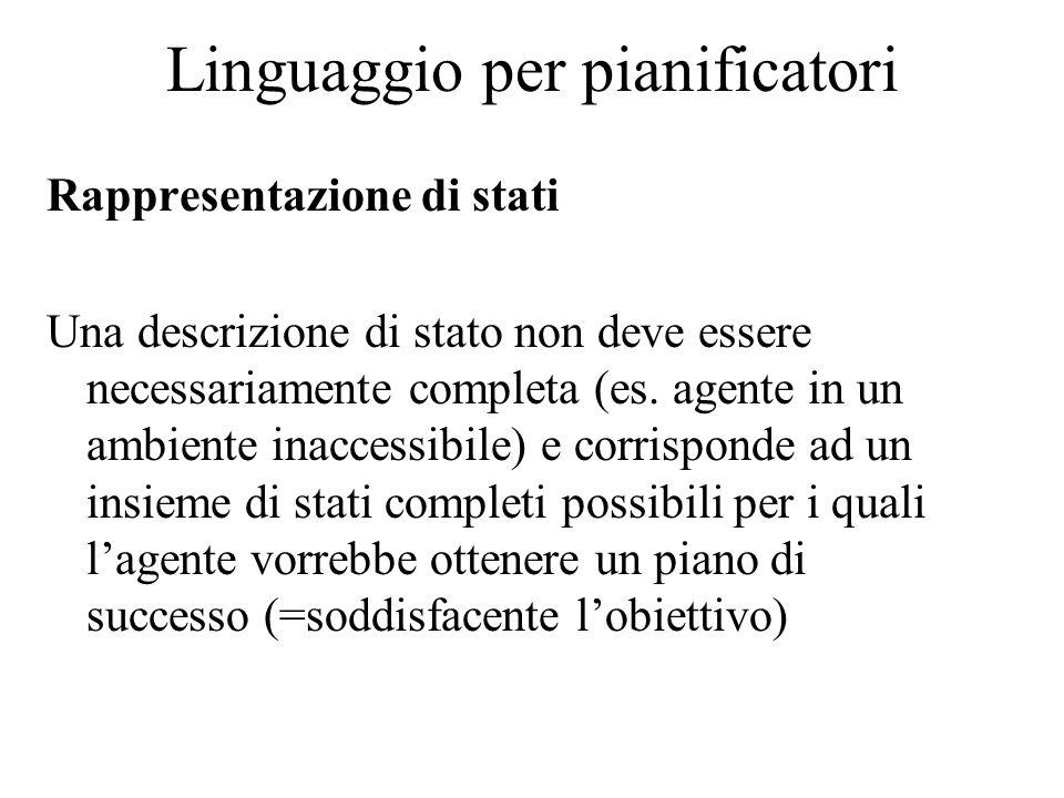 Linguaggio per pianificatori Rappresentazione di stati Una descrizione di stato non deve essere necessariamente completa (es. agente in un ambiente in
