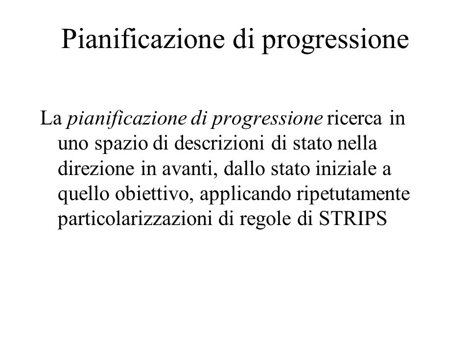 Pianificazione di progressione La pianificazione di progressione ricerca in uno spazio di descrizioni di stato nella direzione in avanti, dallo stato iniziale a quello obiettivo, applicando ripetutamente particolarizzazioni di regole di STRIPS