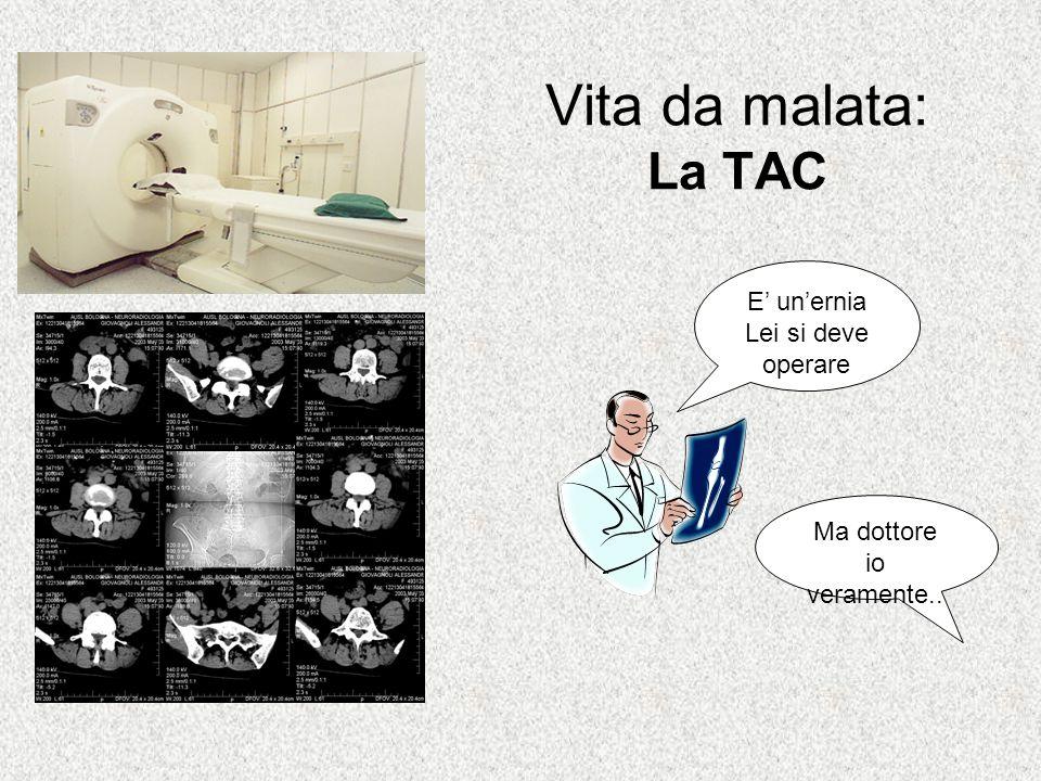 Vita da malata: La TAC E' un'ernia Lei si deve operare Ma dottore io veramente..