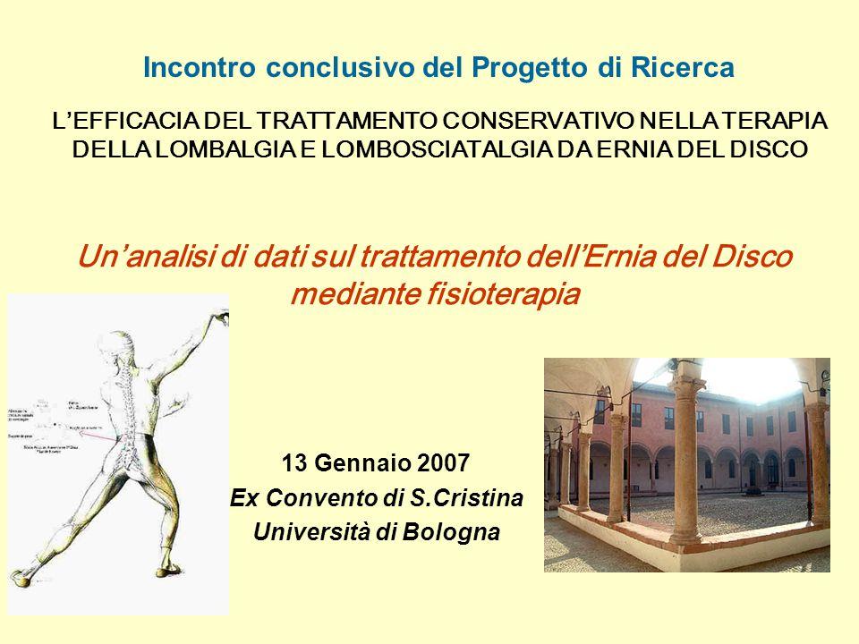 Un'analisi di dati sul trattamento dell'Ernia del Disco mediante fisioterapia Incontro conclusivo del Progetto di Ricerca L'EFFICACIA DEL TRATTAMENTO CONSERVATIVO NELLA TERAPIA DELLA LOMBALGIA E LOMBOSCIATALGIA DA ERNIA DEL DISCO 13 Gennaio 2007 Ex Convento di S.Cristina Università di Bologna