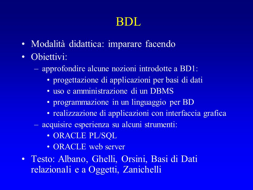 BDL Modalità didattica: imparare facendo Obiettivi: –approfondire alcune nozioni introdotte a BD1: progettazione di applicazioni per basi di dati uso