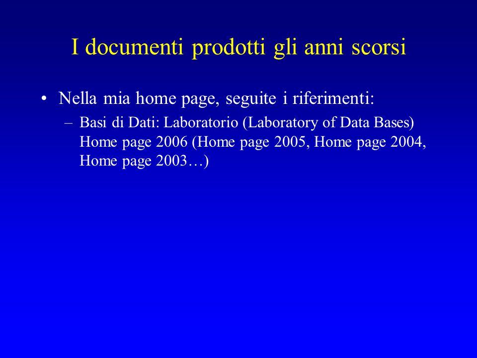 I documenti prodotti gli anni scorsi Nella mia home page, seguite i riferimenti: –Basi di Dati: Laboratorio (Laboratory of Data Bases) Home page 2006 (Home page 2005, Home page 2004, Home page 2003…)