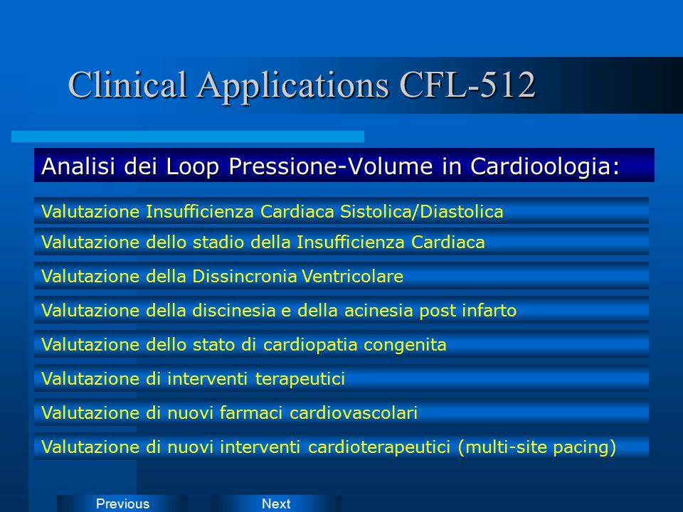 NextPrevious Analisi dei Loop Pressione-Volume in Cardioologia: Clinical Applications CFL-512 Clinical Applications CFL-512 Valutazione Insufficienza Cardiaca Sistolica/Diastolica Valutazione dello stadio della Insufficienza Cardiaca Valutazione della Dissincronia Ventricolare Valutazione della discinesia e della acinesia post infarto Valutazione dello stato di cardiopatia congenita Valutazione di interventi terapeutici Valutazione di nuovi farmaci cardiovascolari Valutazione di nuovi interventi cardioterapeutici (multi-site pacing)