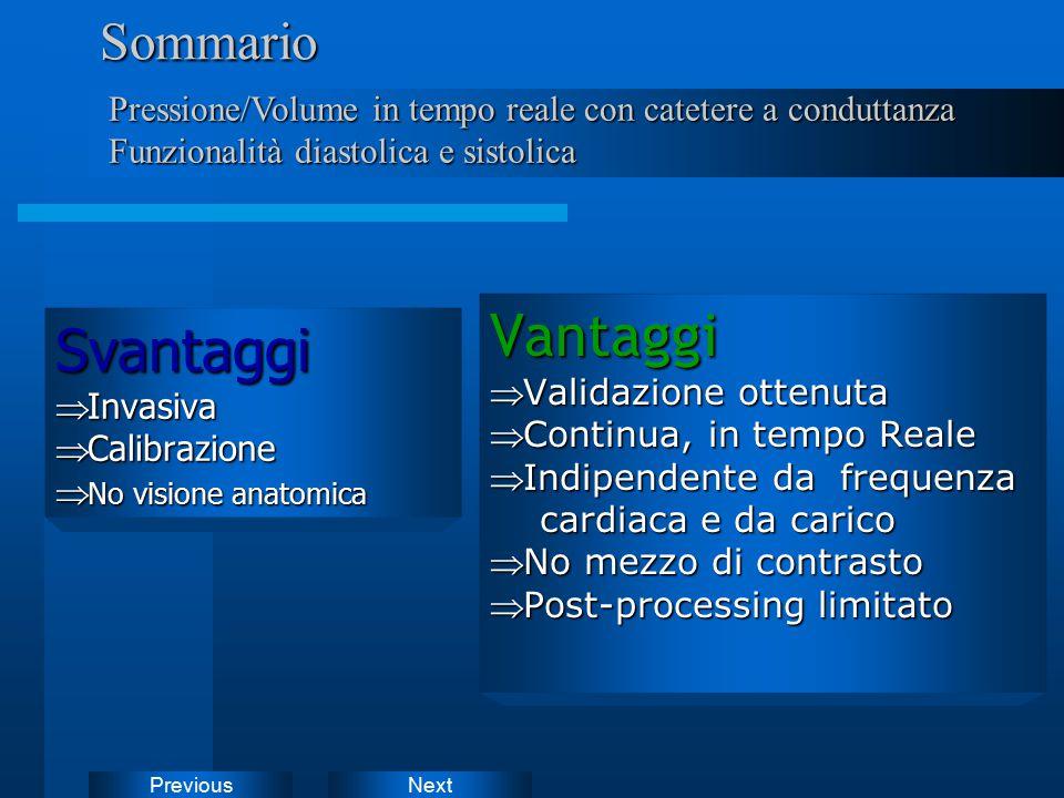 NextPreviousSommarioSvantaggi  Invasiva  Calibrazione  No visione anatomica Pressione/Volume in tempo reale con catetere a conduttanza Funzionalità