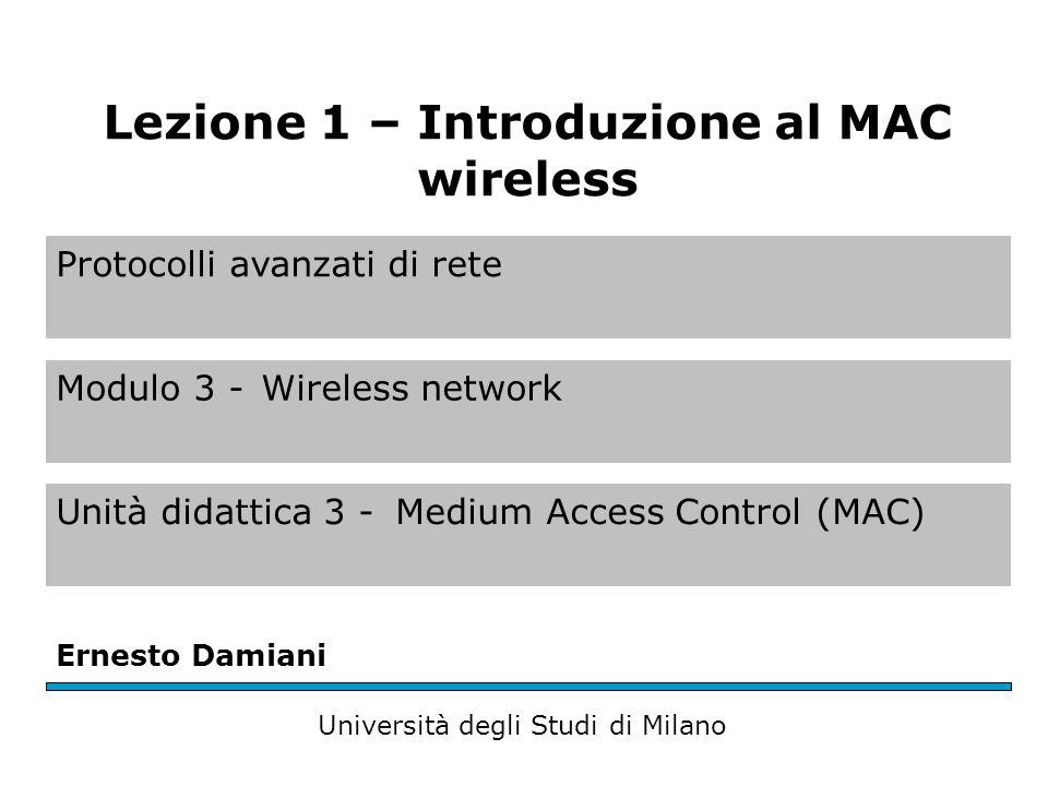 Protocolli avanzati di rete Modulo 3 -Wireless network Unità didattica 3 -Medium Access Control (MAC) Ernesto Damiani Università degli Studi di Milano Lezione 1 – Introduzione al MAC wireless