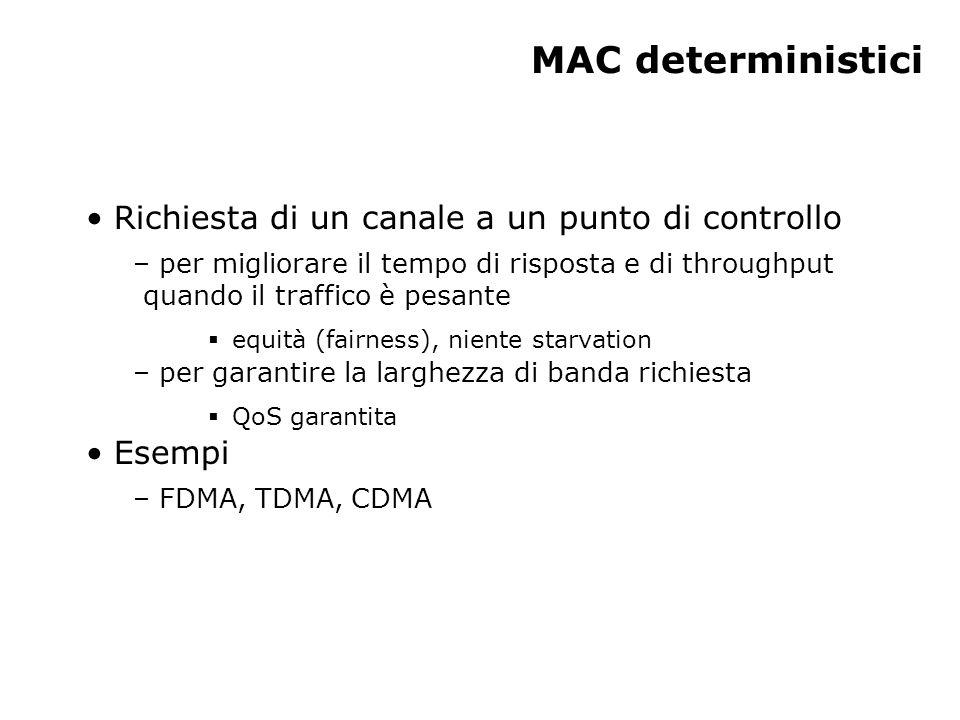 MAC deterministici Richiesta di un canale a un punto di controllo – per migliorare il tempo di risposta e di throughput quando il traffico è pesante  equità (fairness), niente starvation – per garantire la larghezza di banda richiesta  QoS garantita Esempi – FDMA, TDMA, CDMA