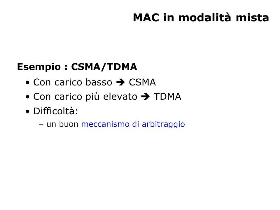 MAC in modalità mista Esempio : CSMA/TDMA Con carico basso  CSMA Con carico più elevato  TDMA Difficoltà: – un buon meccanismo di arbitraggio