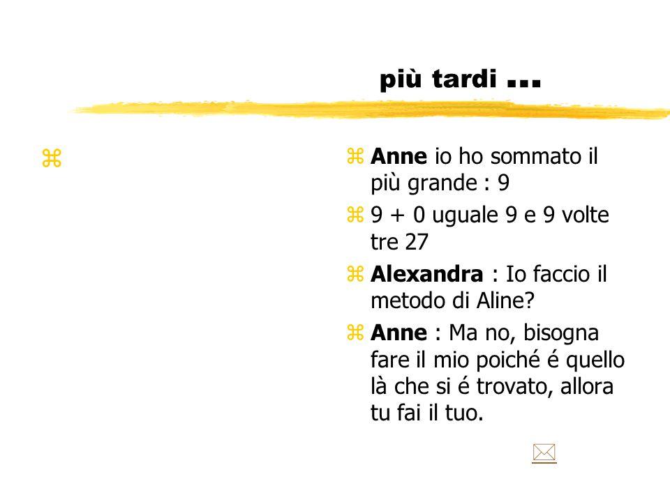 più tardi … z z Anne io ho sommato il più grande : 9 z 9 + 0 uguale 9 e 9 volte tre 27 z Alexandra : Io faccio il metodo di Aline.