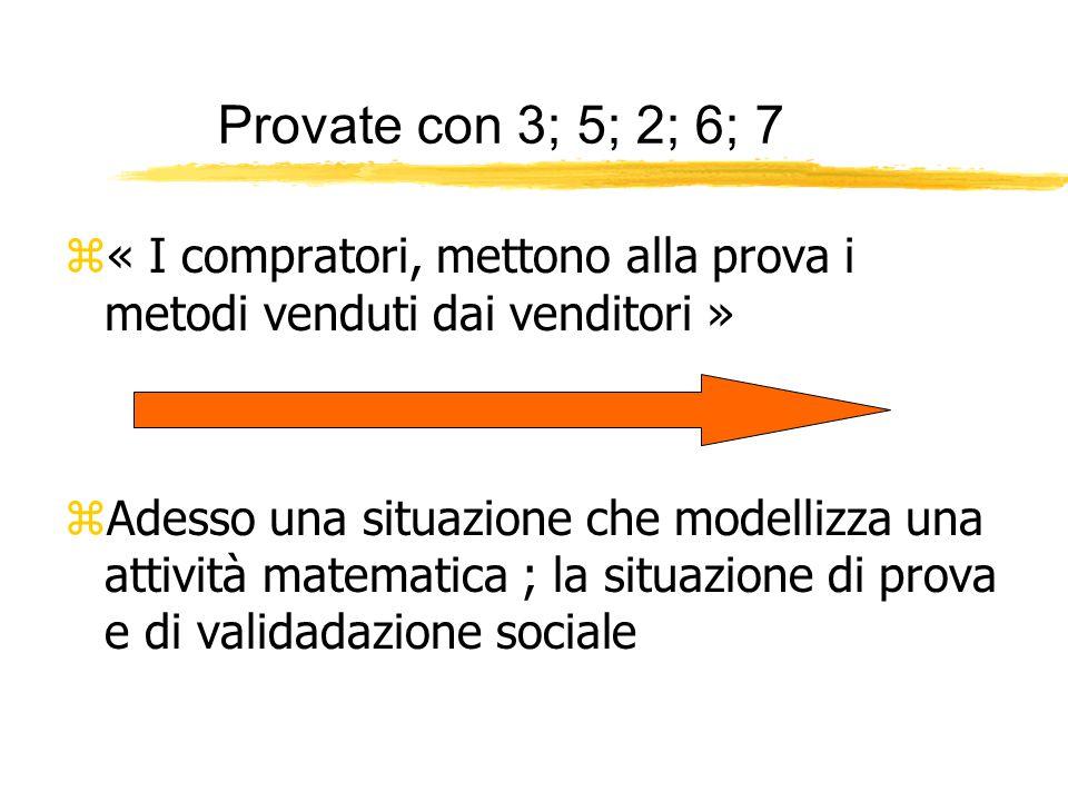 Provate con 3; 5; 2; 6; 7 z« I compratori, mettono alla prova i metodi venduti dai venditori » zAdesso una situazione che modellizza una attività matematica ; la situazione di prova e di validadazione sociale