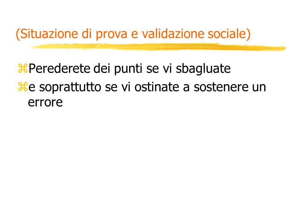 (Situazione di prova e validazione sociale) zPerederete dei punti se vi sbagluate ze soprattutto se vi ostinate a sostenere un errore