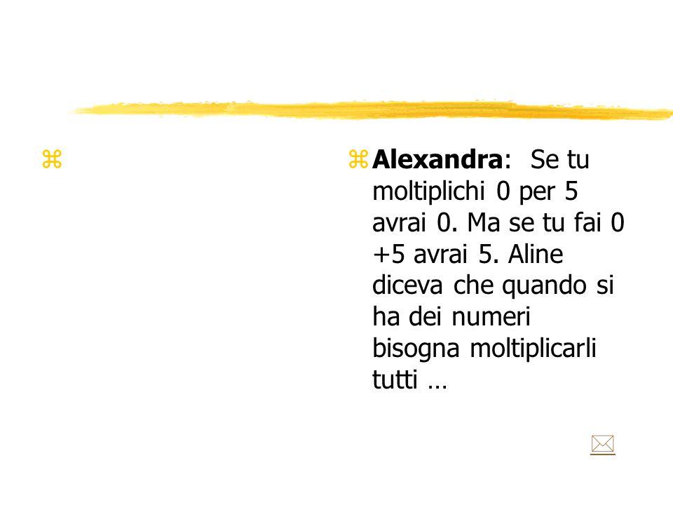 z z Alexandra: Se tu moltiplichi 0 per 5 avrai 0. Ma se tu fai 0 +5 avrai 5.
