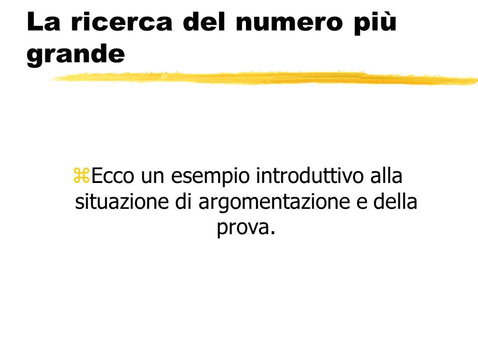 La ricerca del numero più grande zEcco un esempio introduttivo alla situazione di argomentazione e della prova.