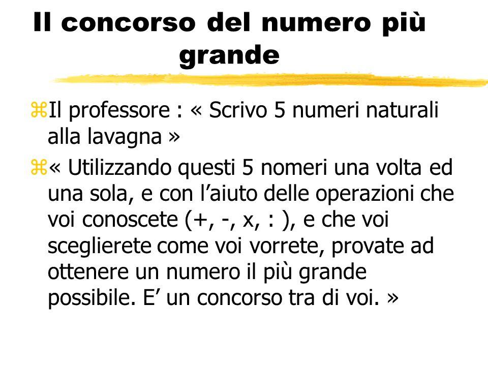 Il concorso del numero più grande zIl professore : « Scrivo 5 numeri naturali alla lavagna »  « Utilizzando questi 5 nomeri una volta ed una sola, e con l'aiuto delle operazioni che voi conoscete (+, -, x, : ), e che voi sceglierete come voi vorrete, provate ad ottenere un numero il più grande possibile.