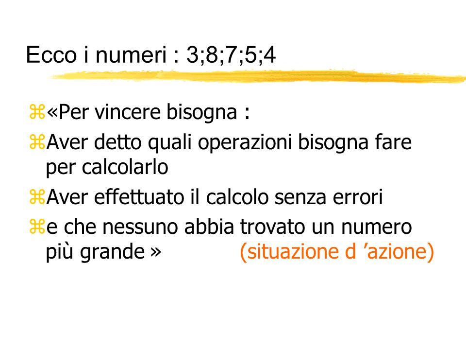 Ecco i numeri : 3;8;7;5;4 z«Per vincere bisogna : zAver detto quali operazioni bisogna fare per calcolarlo zAver effettuato il calcolo senza errori ze che nessuno abbia trovato un numero più grande » (situazione d 'azione)