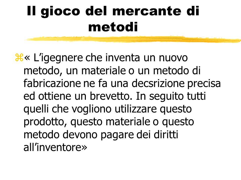 Il gioco del mercante di metodi z« L'igegnere che inventa un nuovo metodo, un materiale o un metodo di fabricazione ne fa una decsrizione precisa ed ottiene un brevetto.