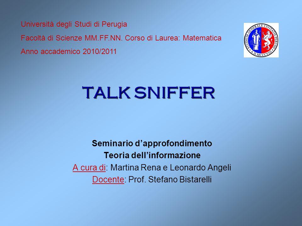 TALK SNIFFER Seminario d'approfondimento Teoria dell'informazione A cura di: Martina Rena e Leonardo Angeli Docente: Prof. Stefano Bistarelli Universi