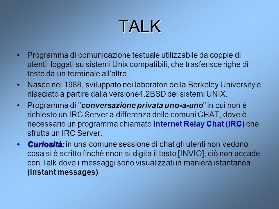 TALK Programma di comunicazione testuale utilizzabile da coppie di utenti, loggati su sistemi Unix compatibili, che trasferisce righe di testo da un t