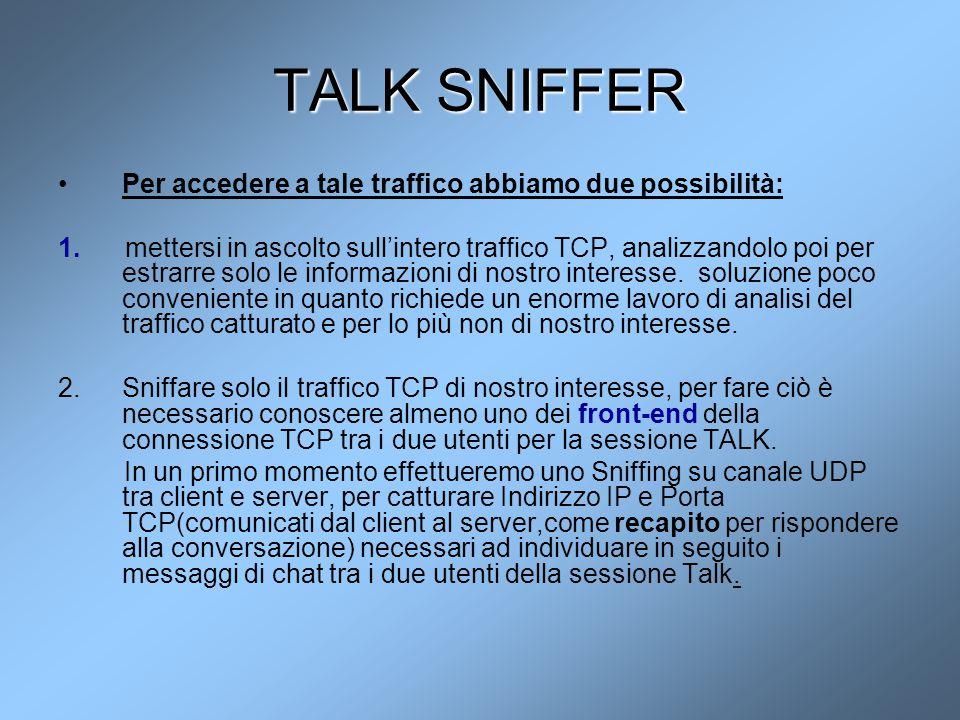 TALK SNIFFER Per accedere a tale traffico abbiamo due possibilità: 1. mettersi in ascolto sull'intero traffico TCP, analizzandolo poi per estrarre sol