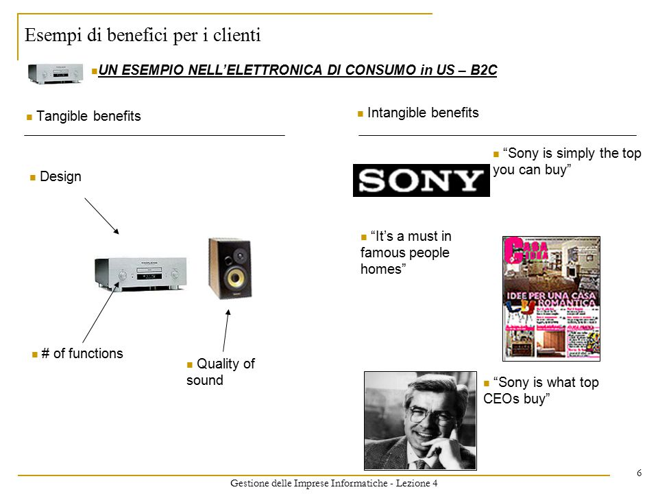 Gestione delle Imprese Informatiche - Lezione 4 6 Esempi di benefici per i clienti Tangible benefits Intangible benefits UN ESEMPIO NELL'ELETTRONICA DI CONSUMO in US – B2C It's a must in famous people homes Sony is simply the top you can buy Sony is what top CEOs buy # of functions Design Quality of sound