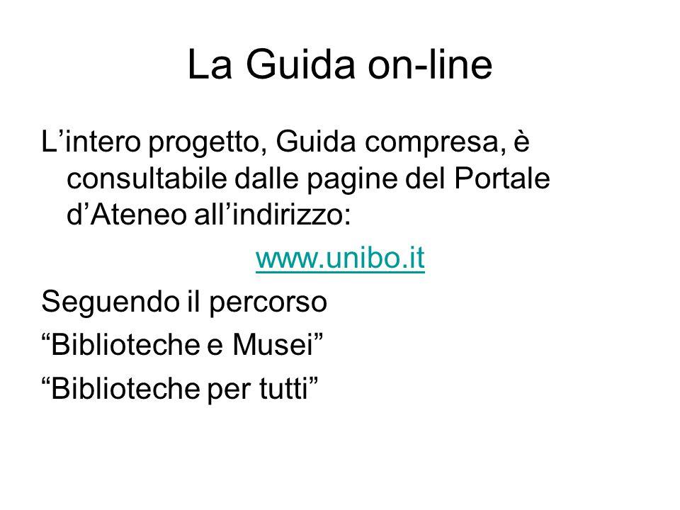 La Guida on-line L'intero progetto, Guida compresa, è consultabile dalle pagine del Portale d'Ateneo all'indirizzo: www.unibo.it Seguendo il percorso Biblioteche e Musei Biblioteche per tutti