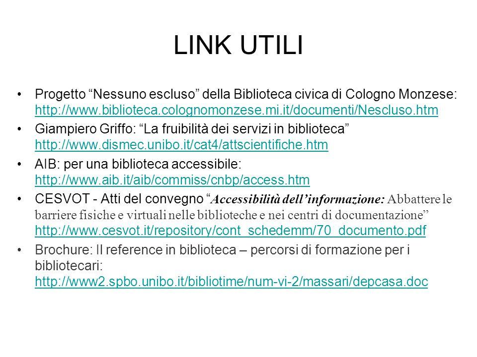 LINK UTILI Progetto Nessuno escluso della Biblioteca civica di Cologno Monzese: http://www.biblioteca.colognomonzese.mi.it/documenti/Nescluso.htm http://www.biblioteca.colognomonzese.mi.it/documenti/Nescluso.htm Giampiero Griffo: La fruibilità dei servizi in biblioteca http://www.dismec.unibo.it/cat4/attscientifiche.htm http://www.dismec.unibo.it/cat4/attscientifiche.htm AIB: per una biblioteca accessibile: http://www.aib.it/aib/commiss/cnbp/access.htm http://www.aib.it/aib/commiss/cnbp/access.htm CESVOT - Atti del convegno Accessibilità dell'informazione: Abbattere le barriere fisiche e virtuali nelle biblioteche e nei centri di documentazione http://www.cesvot.it/repository/cont_schedemm/70_documento.pdf http://www.cesvot.it/repository/cont_schedemm/70_documento.pdf Brochure: Il reference in biblioteca – percorsi di formazione per i bibliotecari: http://www2.spbo.unibo.it/bibliotime/num-vi-2/massari/depcasa.doc http://www2.spbo.unibo.it/bibliotime/num-vi-2/massari/depcasa.doc