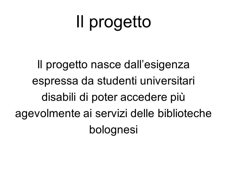 Il progetto Il progetto nasce dall'esigenza espressa da studenti universitari disabili di poter accedere più agevolmente ai servizi delle biblioteche bolognesi