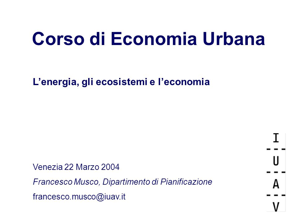 Corso di Economia Urbana L'energia, gli ecosistemi e l'economia Venezia 22 Marzo 2004 Francesco Musco, Dipartimento di Pianificazione francesco.musco@iuav.it