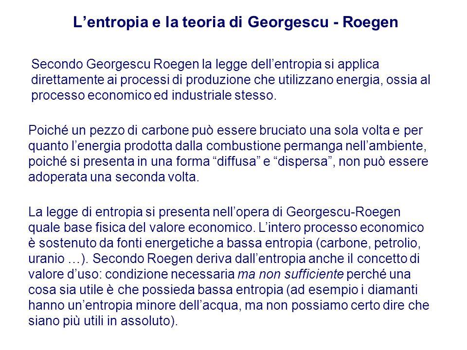 L'entropia e la teoria di Georgescu - Roegen Secondo Georgescu Roegen la legge dell'entropia si applica direttamente ai processi di produzione che utilizzano energia, ossia al processo economico ed industriale stesso.