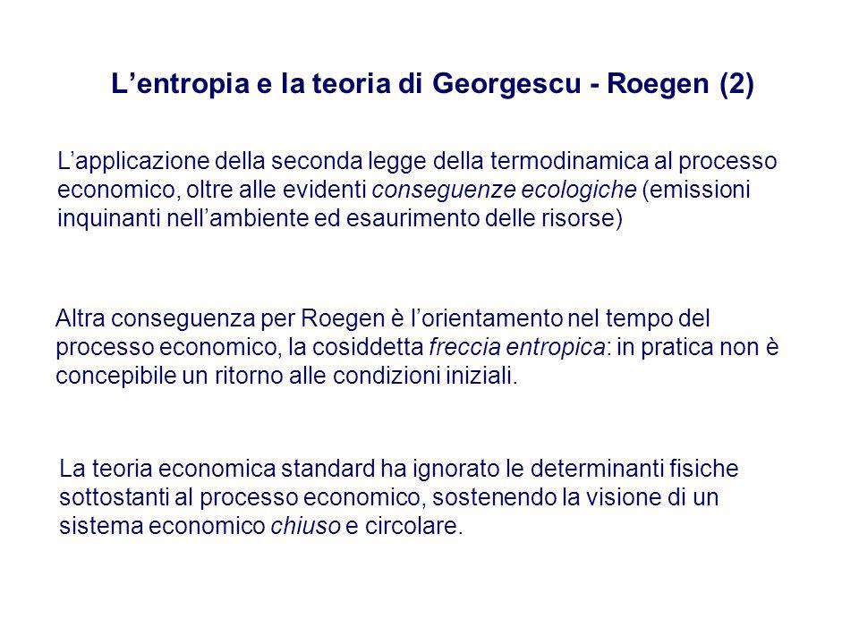 L'entropia e la teoria di Georgescu - Roegen (2) L'applicazione della seconda legge della termodinamica al processo economico, oltre alle evidenti conseguenze ecologiche (emissioni inquinanti nell'ambiente ed esaurimento delle risorse) Altra conseguenza per Roegen è l'orientamento nel tempo del processo economico, la cosiddetta freccia entropica: in pratica non è concepibile un ritorno alle condizioni iniziali.