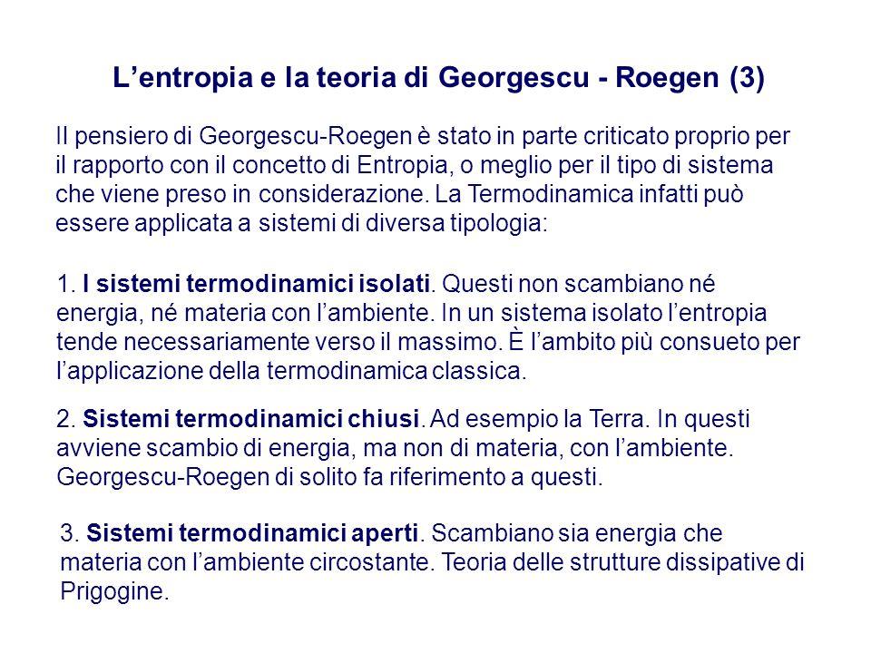 L'entropia e la teoria di Georgescu - Roegen (3) Il pensiero di Georgescu-Roegen è stato in parte criticato proprio per il rapporto con il concetto di Entropia, o meglio per il tipo di sistema che viene preso in considerazione.