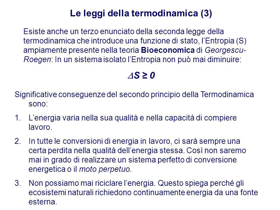 Le leggi della termodinamica (3) Esiste anche un terzo enunciato della seconda legge della termodinamica che introduce una funzione di stato, l'Entropia (S) ampiamente presente nella teoria Bioeconomica di Georgescu- Roegen: In un sistema isolato l'Entropia non può mai diminuire:  S ≥ 0 Significative conseguenze del secondo principio della Termodinamica sono: 1.L'energia varia nella sua qualità e nella capacità di compiere lavoro.