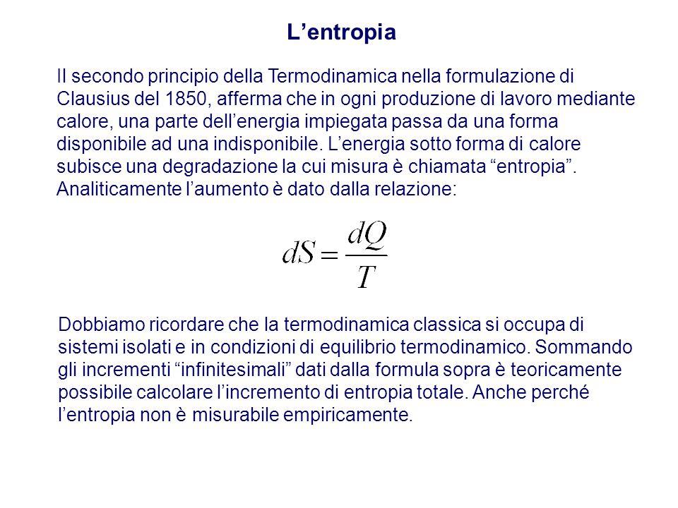 L'entropia Il secondo principio della Termodinamica nella formulazione di Clausius del 1850, afferma che in ogni produzione di lavoro mediante calore, una parte dell'energia impiegata passa da una forma disponibile ad una indisponibile.