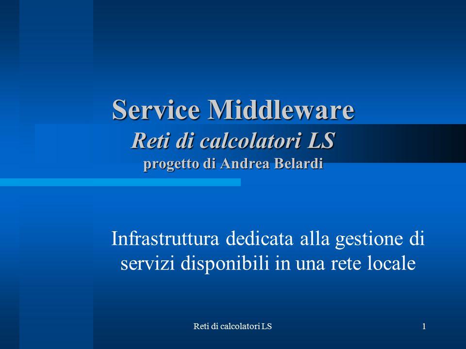 Reti di calcolatori LS1 Service Middleware Reti di calcolatori LS progetto di Andrea Belardi Infrastruttura dedicata alla gestione di servizi disponib
