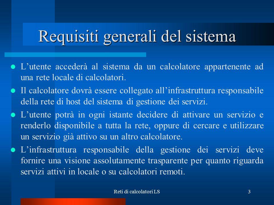 Reti di calcolatori LS3 Requisiti generali del sistema L'utente accederà al sistema da un calcolatore appartenente ad una rete locale di calcolatori.